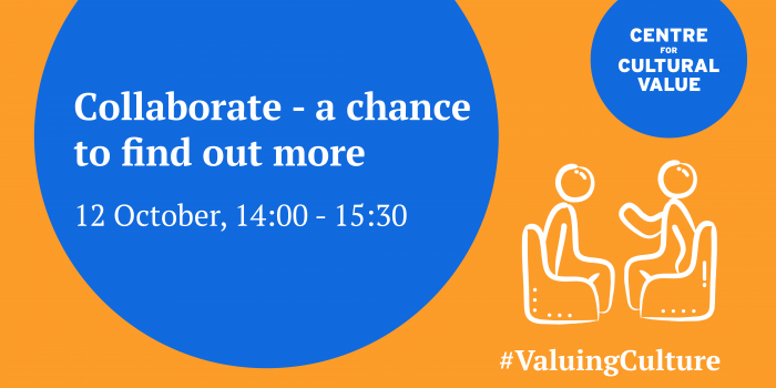 """Graphic is an orange rectangle with a large blue circle. In the circle text reads """"Collaborate- a chance to find out more. 12 October,. 14:00-15:30"""" There's a smaller blue circle with the Centre for Cultural Value logo on it. In the bottom right there's a sketch style line drawing of two people sitting in chairs talking. Beneath that is a line of text which is a hashtag """"ValuingCulture"""""""